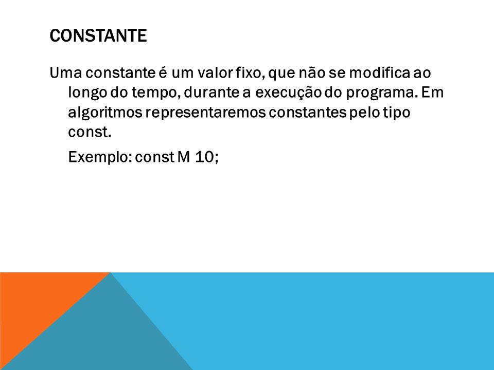 CONSTANTE Uma constante é um valor fixo, que não se modifica ao longo do tempo, durante a execução do programa.