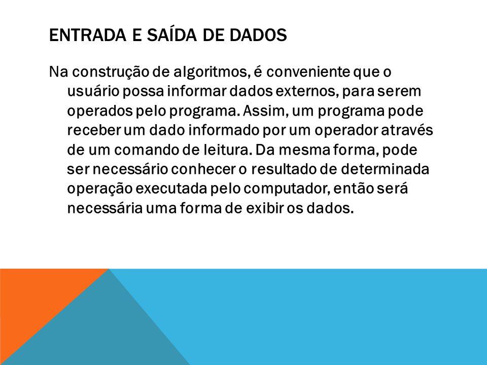 ENTRADA E SAÍDA DE DADOS Na construção de algoritmos, é conveniente que o usuário possa informar dados externos, para serem operados pelo programa.