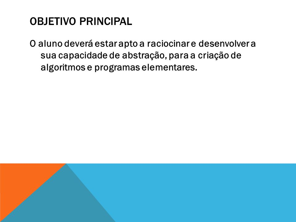 OBJETIVO PRINCIPAL O aluno deverá estar apto a raciocinar e desenvolver a sua capacidade de abstração, para a criação de algoritmos e programas elementares.