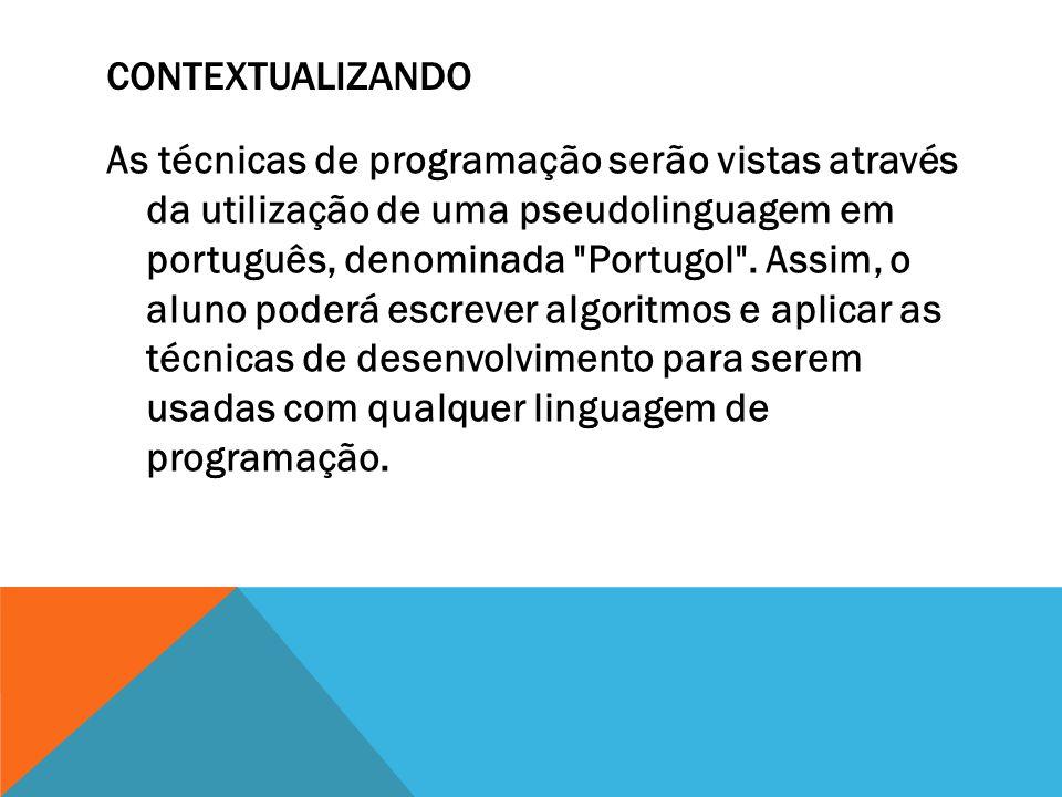 CONTEXTUALIZANDO As técnicas de programação serão vistas através da utilização de uma pseudolinguagem em português, denominada Portugol .