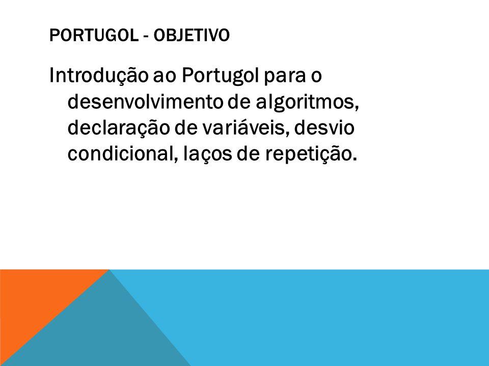PORTUGOL - OBJETIVO Introdução ao Portugol para o desenvolvimento de algoritmos, declaração de variáveis, desvio condicional, laços de repetição.