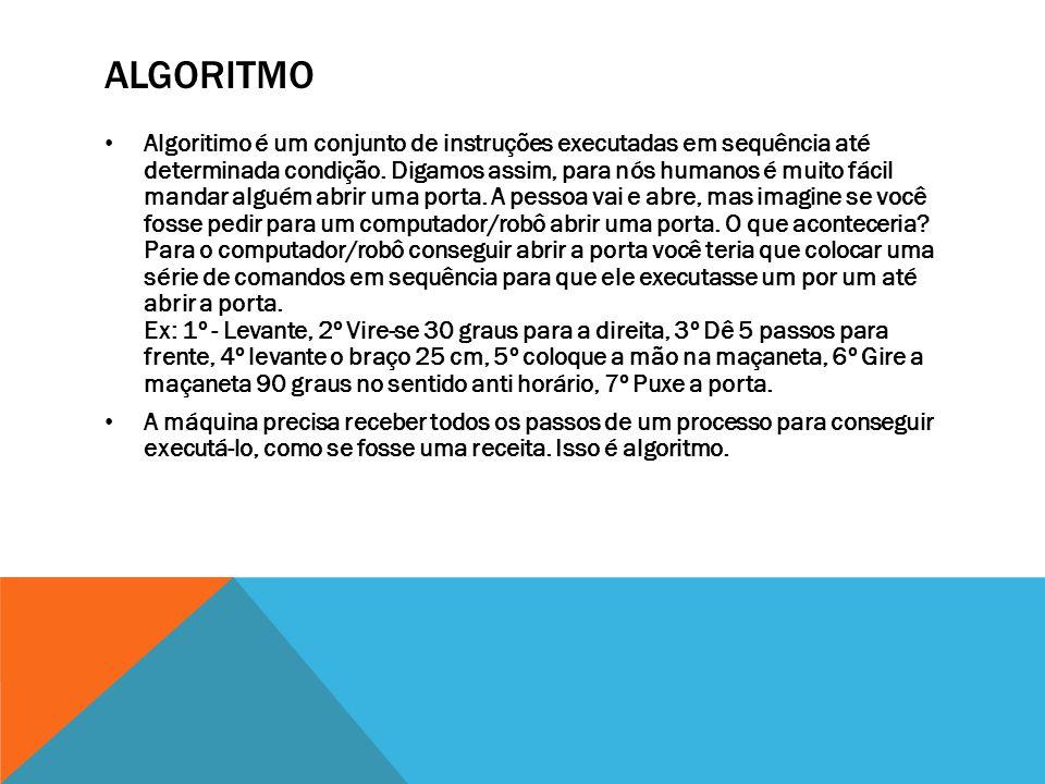 ALGORITMO Algoritimo é um conjunto de instruções executadas em sequência até determinada condição.
