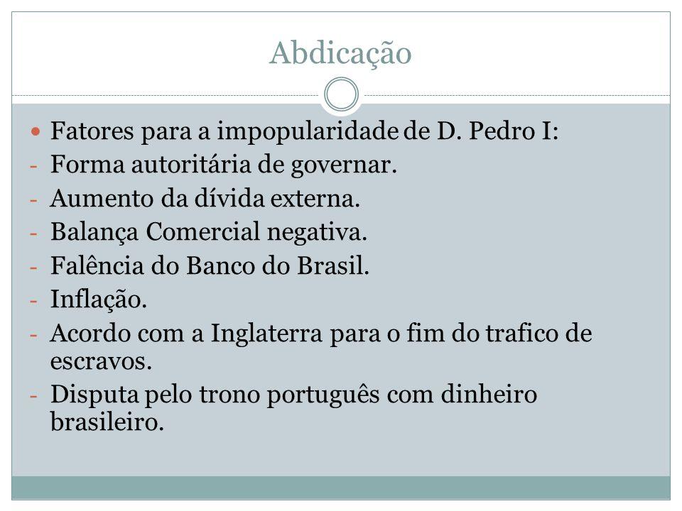 Abdicação Fatores para a impopularidade de D. Pedro I: - Forma autoritária de governar. - Aumento da dívida externa. - Balança Comercial negativa. - F