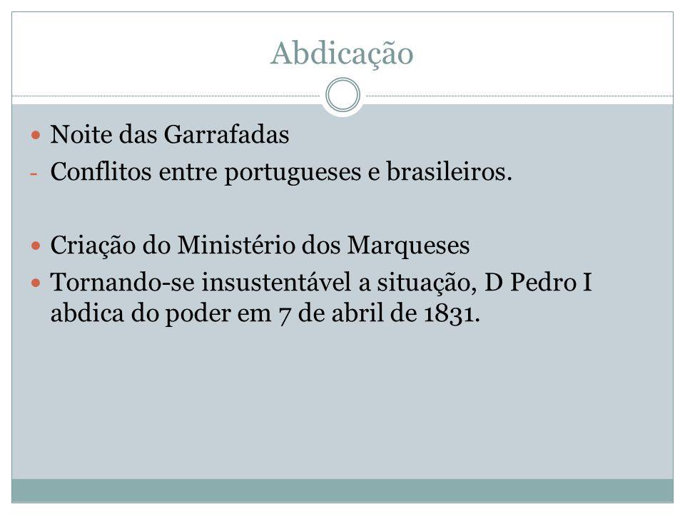 Abdicação Noite das Garrafadas - Conflitos entre portugueses e brasileiros. Criação do Ministério dos Marqueses Tornando-se insustentável a situação,
