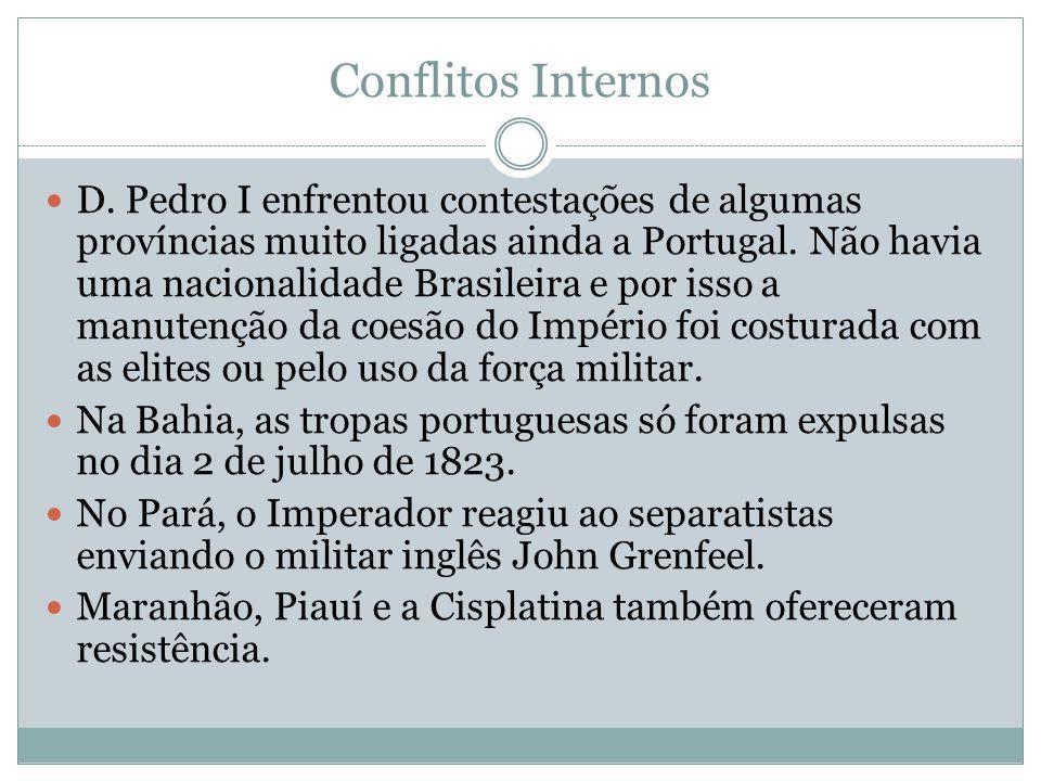 Conflitos Internos D. Pedro I enfrentou contestações de algumas províncias muito ligadas ainda a Portugal. Não havia uma nacionalidade Brasileira e po