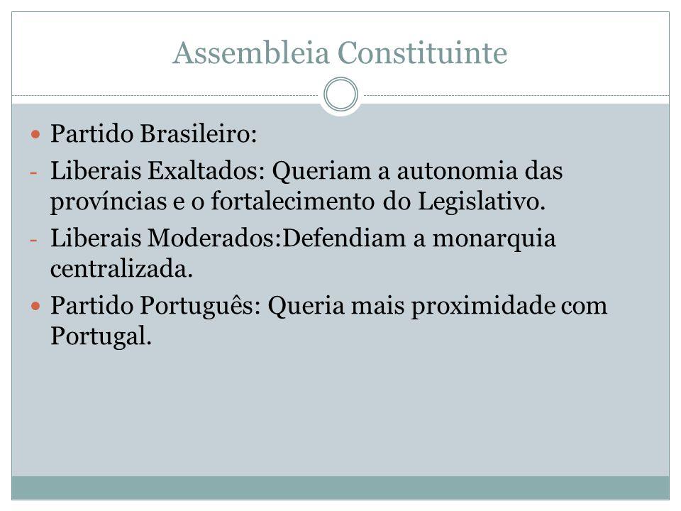 Assembleia Constituinte Partido Brasileiro: - Liberais Exaltados: Queriam a autonomia das províncias e o fortalecimento do Legislativo. - Liberais Mod