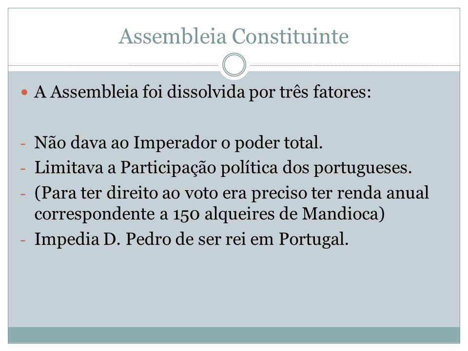 Assembleia Constituinte A Assembleia foi dissolvida por três fatores: - Não dava ao Imperador o poder total. - Limitava a Participação política dos po