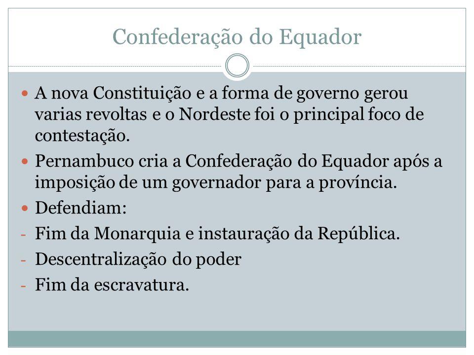 Confederação do Equador A nova Constituição e a forma de governo gerou varias revoltas e o Nordeste foi o principal foco de contestação. Pernambuco cr