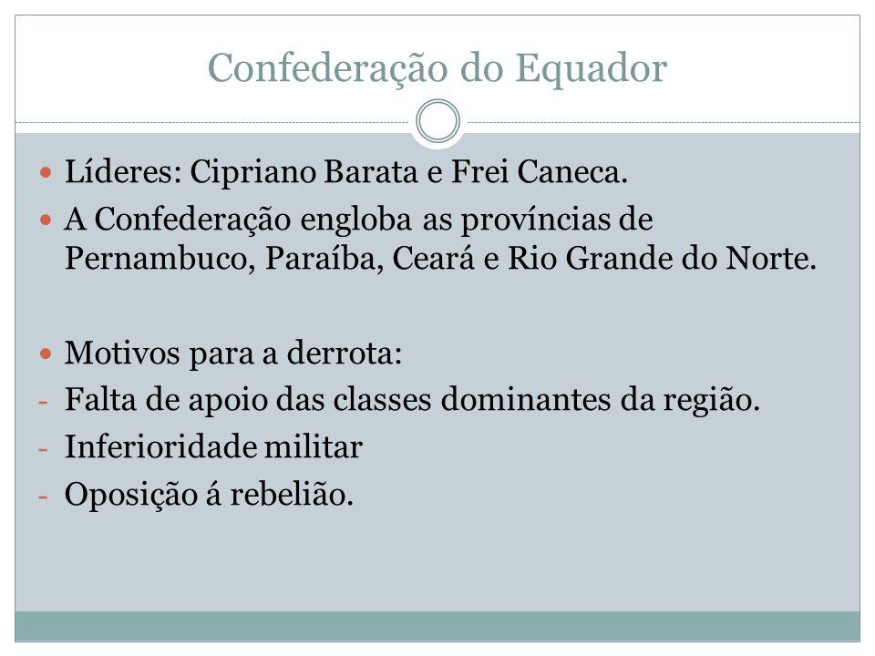 Confederação do Equador Líderes: Cipriano Barata e Frei Caneca. A Confederação engloba as províncias de Pernambuco, Paraíba, Ceará e Rio Grande do Nor