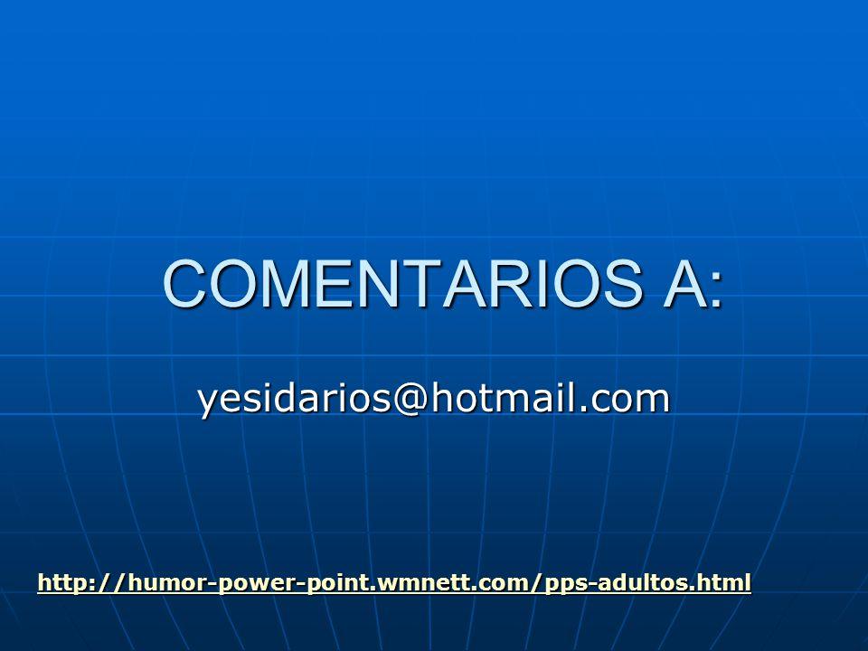 COMENTARIOS A: COMENTARIOS A: yesidarios@hotmail.com http://humor-power-point.wmnett.com/pps-adultos.html