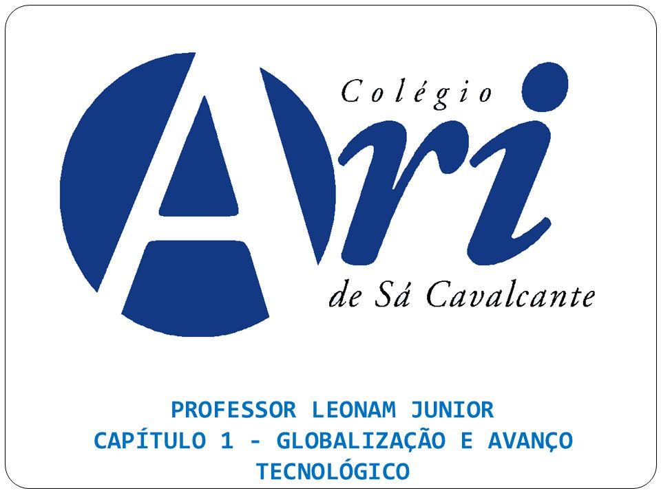 PROFESSOR LEONAM JUNIOR CAPÍTULO 1 - GLOBALIZAÇÃO E AVANÇO TECNOLÓGICO