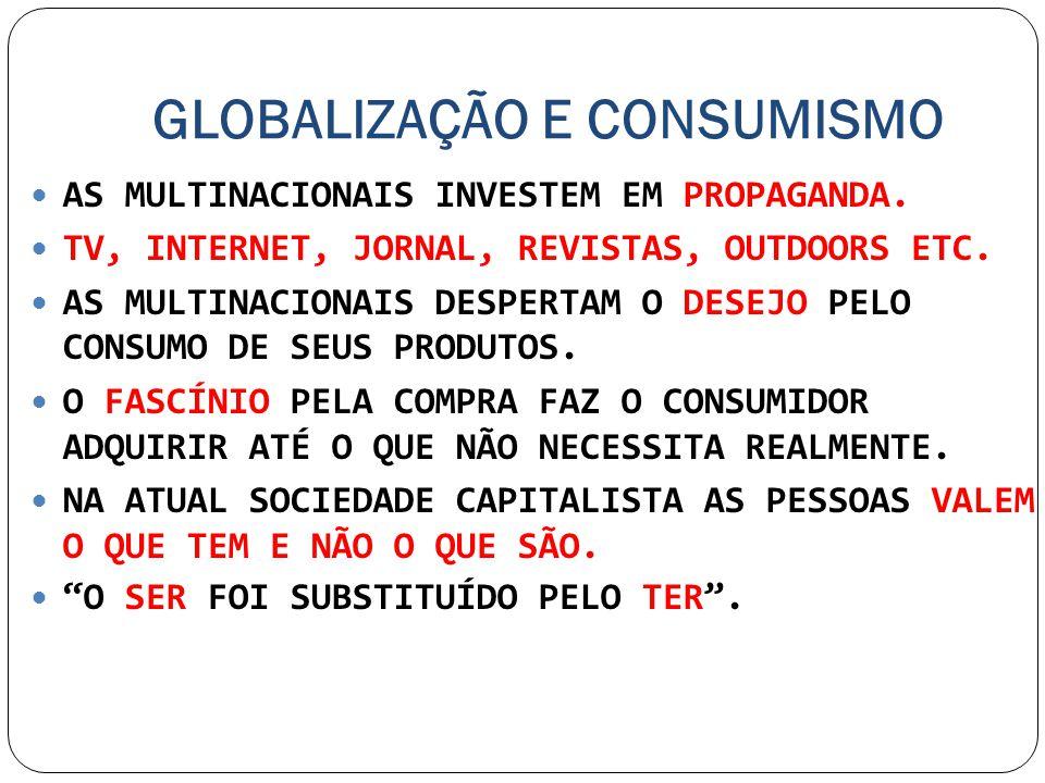 GLOBALIZAÇÃO E CONSUMISMO AS MULTINACIONAIS INVESTEM EM PROPAGANDA. TV, INTERNET, JORNAL, REVISTAS, OUTDOORS ETC. AS MULTINACIONAIS DESPERTAM O DESEJO