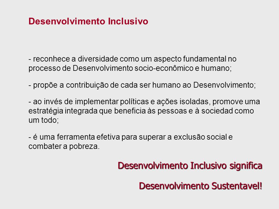Desenvolvimento Inclusivo - reconhece a diversidade como um aspecto fundamental no processo de Desenvolvimento socio-econômico e humano; - propõe a co