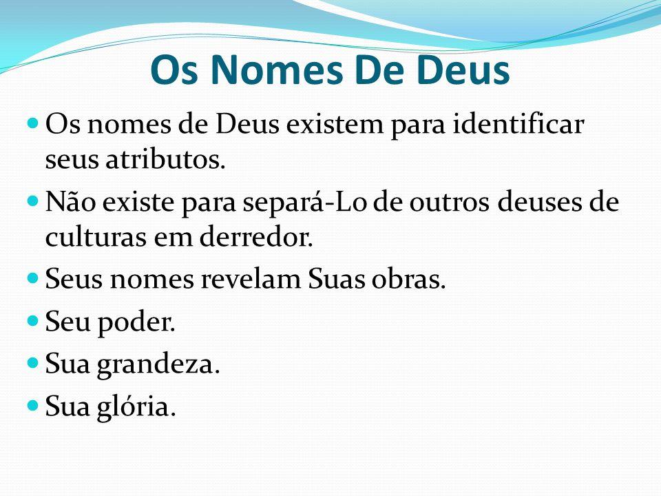 Os Nomes De Deus Os nomes de Deus existem para identificar seus atributos. Não existe para separá-Lo de outros deuses de culturas em derredor. Seus no