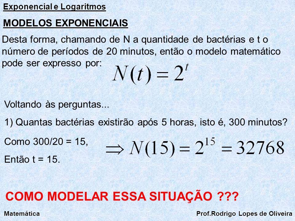 Exponencial e Logaritmos Matemática Prof.Rodrigo Lopes de Oliveira MODELOS EXPONENCIAIS Desta forma, chamando de N a quantidade de bactérias e t o núm
