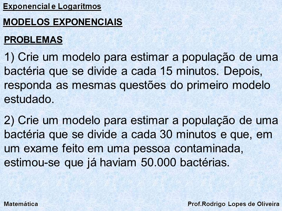 Exponencial e Logaritmos Matemática Prof.Rodrigo Lopes de Oliveira MODELOS EXPONENCIAIS PROBLEMAS 1) Crie um modelo para estimar a população de uma ba