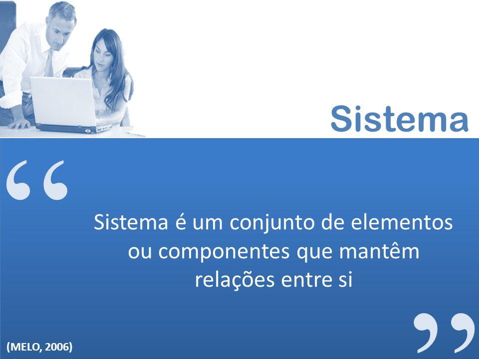 Sistema Sistema é um conjunto de elementos ou componentes que mantêm relações entre si (MELO, 2006)