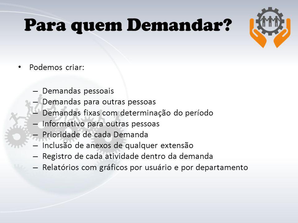 Para quem Demandar? Podemos criar: – Demandas pessoais – Demandas para outras pessoas – Demandas fixas com determinação do período – Informativo para