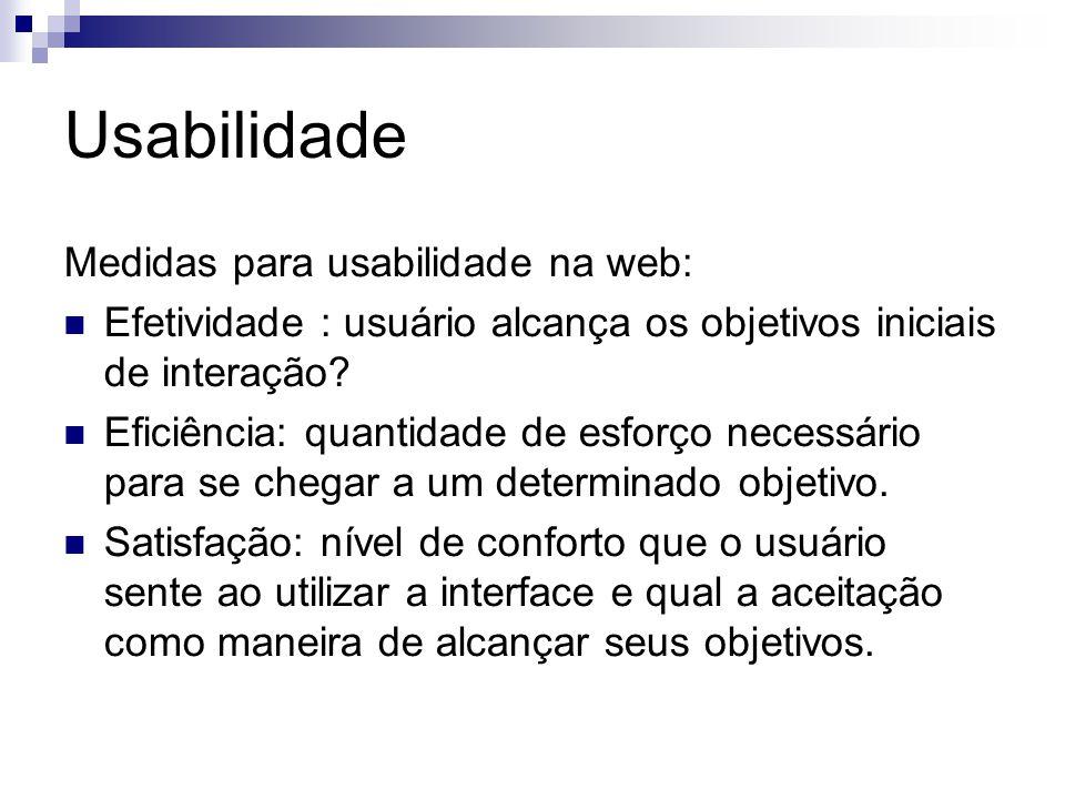 Usabilidade Medidas para usabilidade na web: Efetividade : usuário alcança os objetivos iniciais de interação.