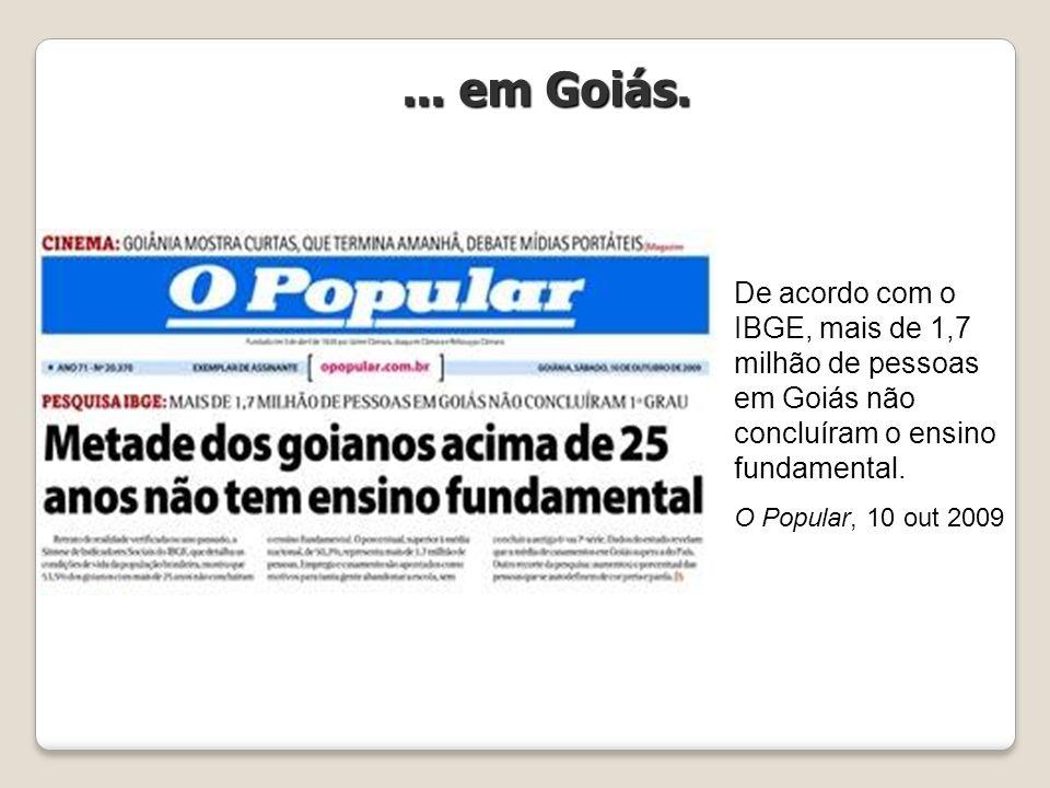 De acordo com o IBGE, mais de 1,7 milhão de pessoas em Goiás não concluíram o ensino fundamental. O Popular, 10 out 2009... em Goiás.