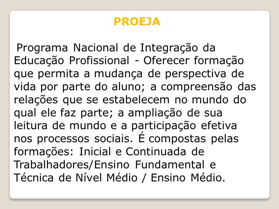 PROEJA Programa Nacional de Integração da Educação Profissional - Oferecer formação que permita a mudança de perspectiva de vida por parte do aluno; a