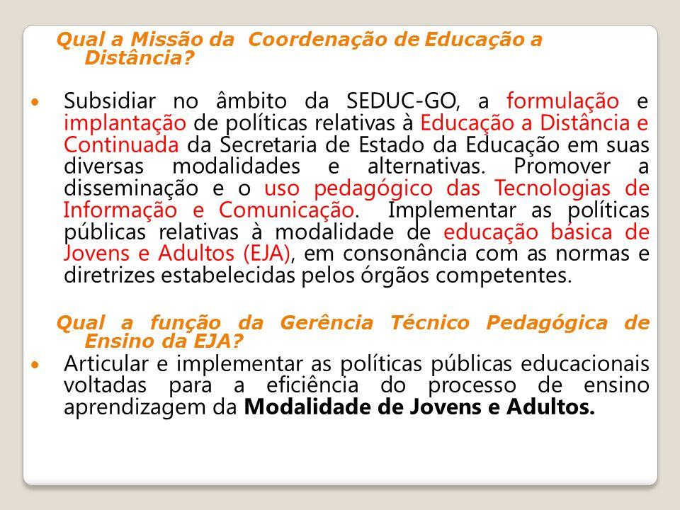 Qual a Missão da Coordenação de Educação a Distância? Subsidiar no âmbito da SEDUC-GO, a formulação e implantação de políticas relativas à Educação a