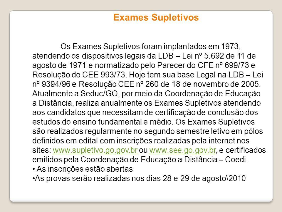 Exames Supletivos Os Exames Supletivos foram implantados em 1973, atendendo os dispositivos legais da LDB – Lei nº 5.692 de 11 de agosto de 1971 e nor