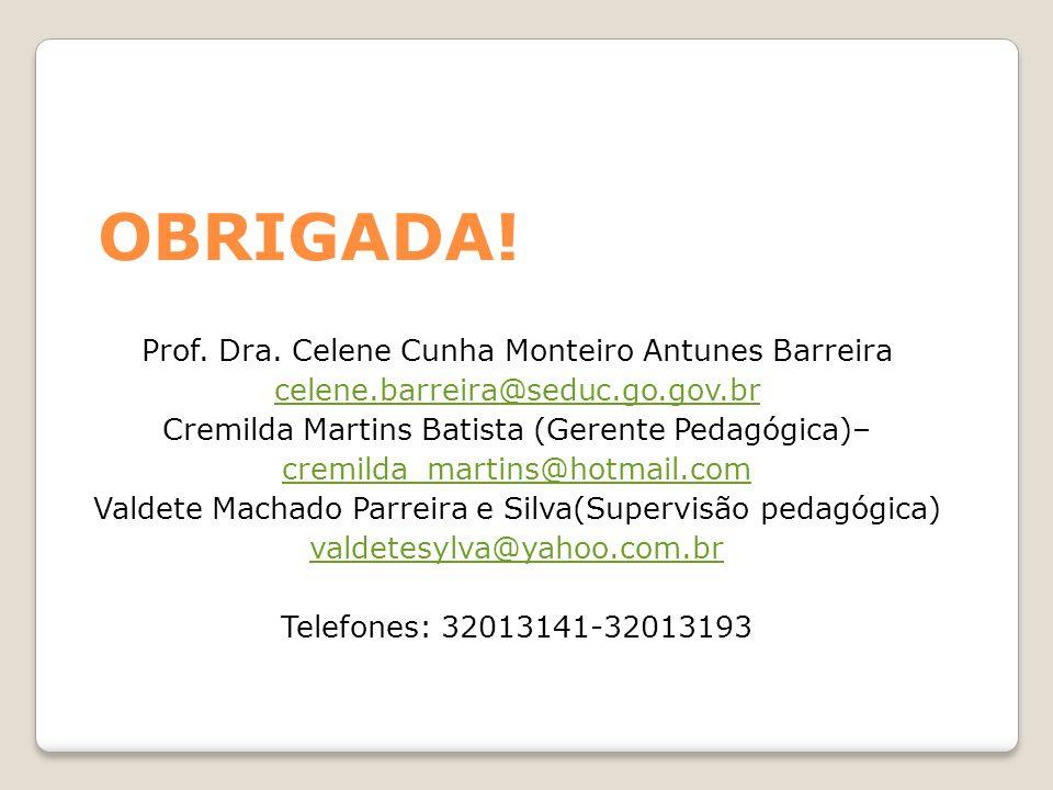 OBRIGADA! Prof. Dra. Celene Cunha Monteiro Antunes Barreira celene.barreira@seduc.go.gov.br Cremilda Martins Batista (Gerente Pedagógica)– cremilda_ma