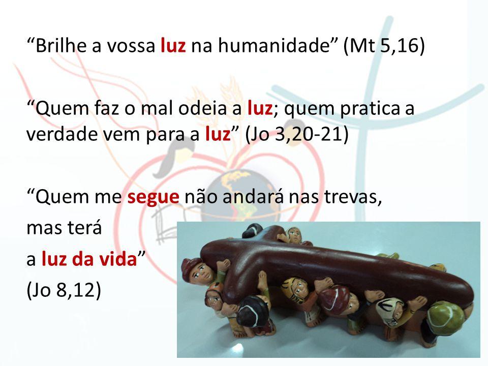 Brilhe a vossa luz na humanidade (Mt 5,16) Quem faz o mal odeia a luz; quem pratica a verdade vem para a luz (Jo 3,20-21) Quem me segue não andará nas