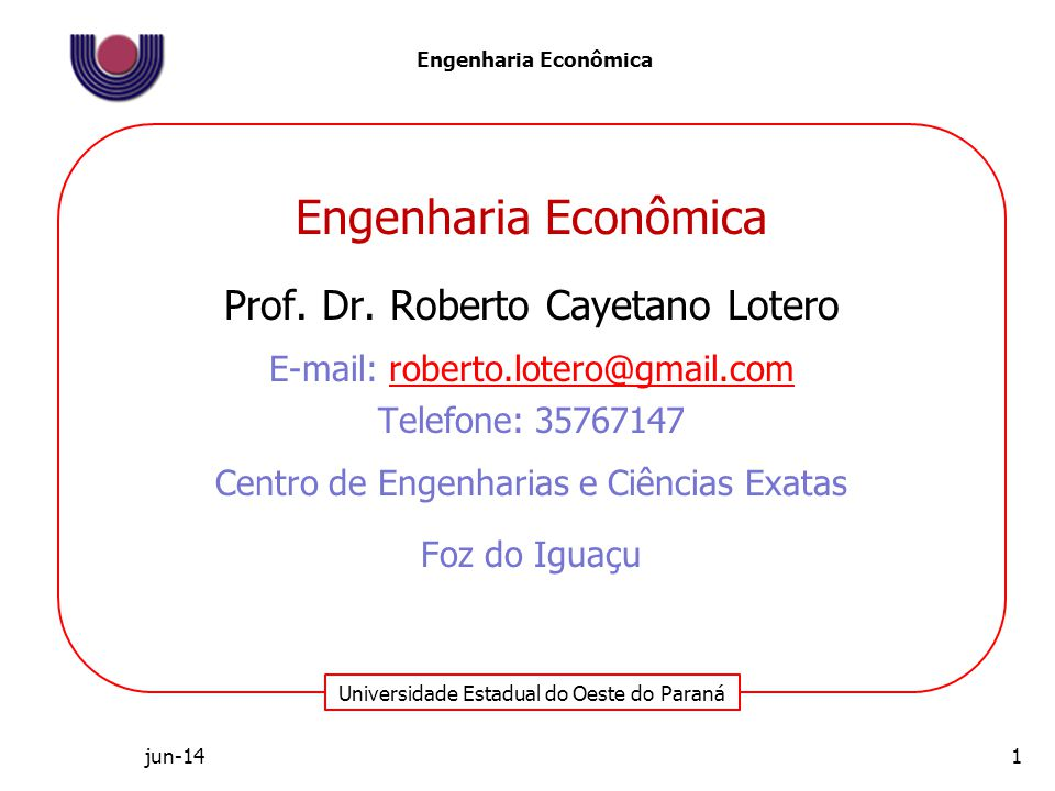 Universidade Estadual do Oeste do Paraná Engenharia Econômica jun-14 Engenharia Econômica Prof. Dr. Roberto Cayetano Lotero E-mail: roberto.lotero@gma