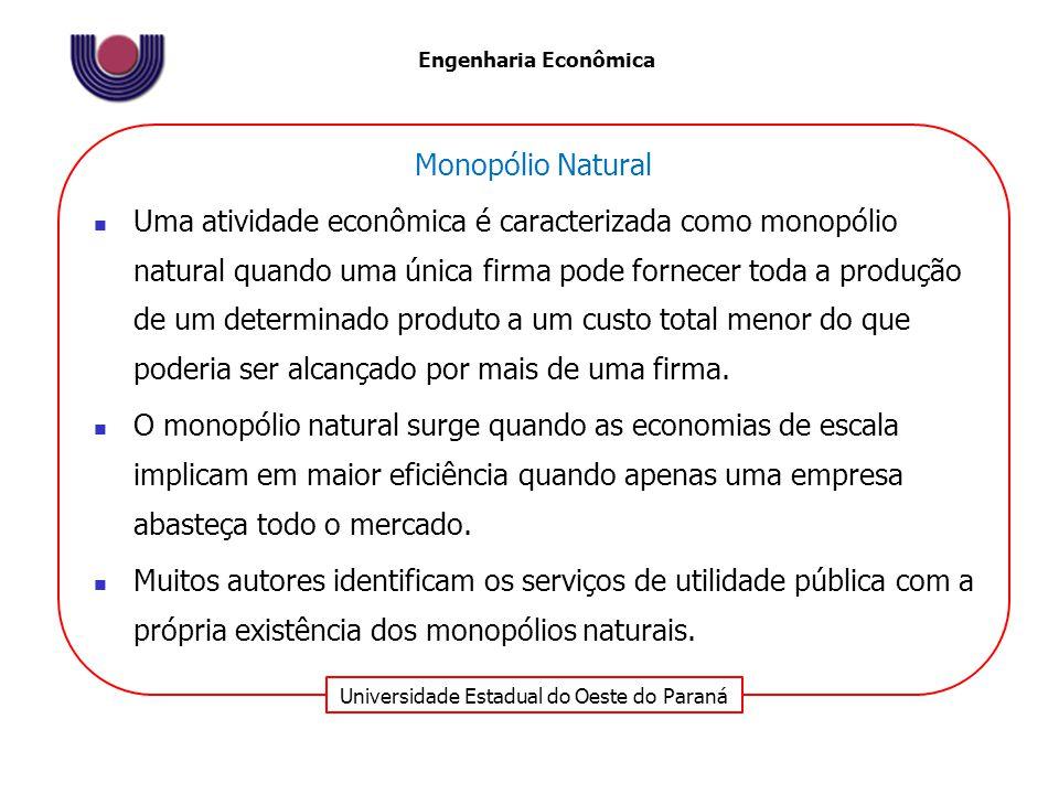 Universidade Estadual do Oeste do Paraná Engenharia Econômica Monopólio Natural Uma atividade econômica é caracterizada como monopólio natural quando uma única firma pode fornecer toda a produção de um determinado produto a um custo total menor do que poderia ser alcançado por mais de uma firma.