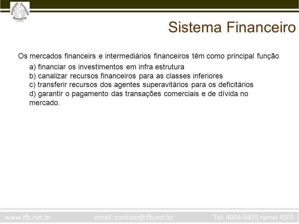 Sistema Financeiro Os mercados financeiros e intermediários financeiros têm como principal função a) financiar os investimentos em infra estrutura – isso só é realidade para o sistema de financiamento de longo prazo (mercado de capitais) b) canalizar recursos financeiros para as classes inferiores – sistema financeiro não é programa social.
