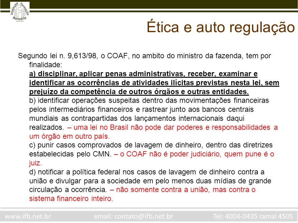 Ética e auto regulação Segundo lei n. 9,613/98, o COAF, no ambito do ministro da fazenda, tem por finalidade: a) disciplinar, aplicar penas administra