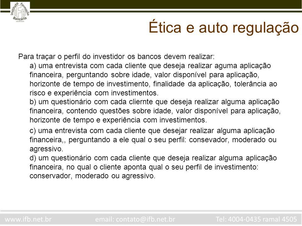 Ética e auto regulação Para traçar o perfil do investidor os bancos devem realizar: a) uma entrevista com cada cliente que deseja realizar aguma aplic