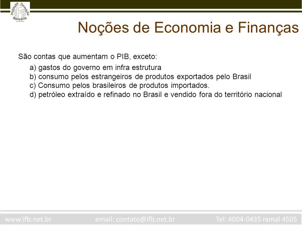 Noções de Economia e Finanças São contas que aumentam o PIB, exceto: a) gastos do governo em infra estrutura b) consumo pelos estrangeiros de produtos