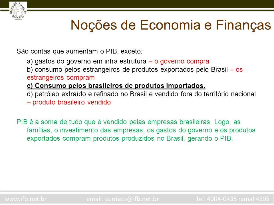 Noções de Economia e Finanças São contas que aumentam o PIB, exceto: a) gastos do governo em infra estrutura – o governo compra b) consumo pelos estra