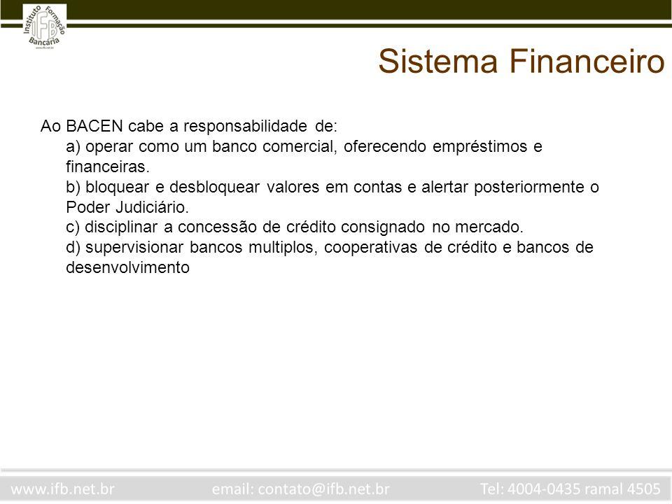 Sistema Financeiro Ao BACEN cabe a responsabilidade de: a) operar como um banco comercial, oferecendo empréstimos e financeiras. b) bloquear e desbloq