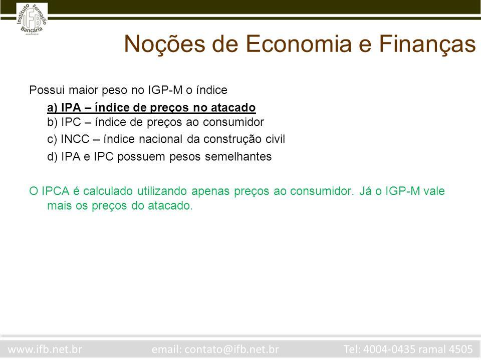 Noções de Economia e Finanças Possui maior peso no IGP-M o índice a) IPA – índice de preços no atacado b) IPC – índice de preços ao consumidor c) INCC