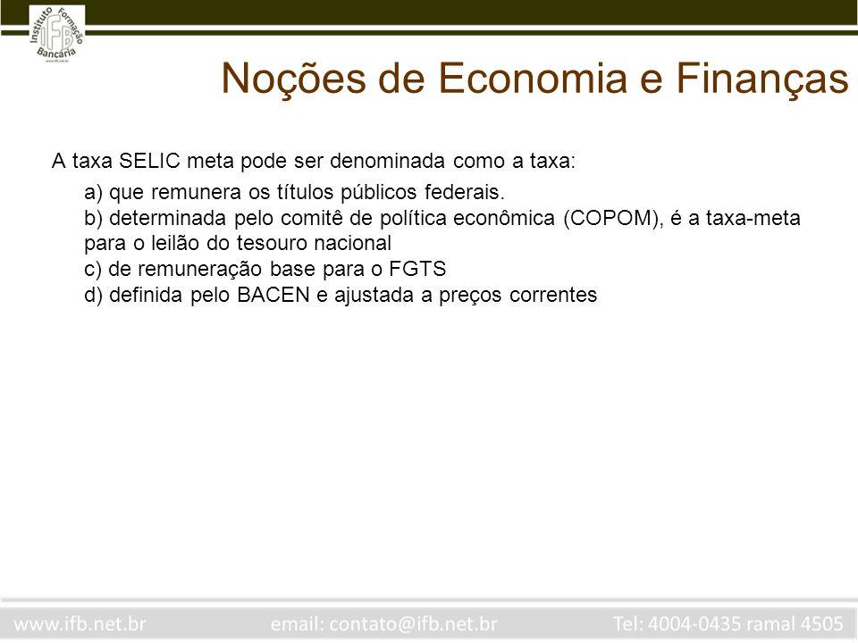 Noções de Economia e Finanças A taxa SELIC meta pode ser denominada como a taxa: a) que remunera os títulos públicos federais. b) determinada pelo com