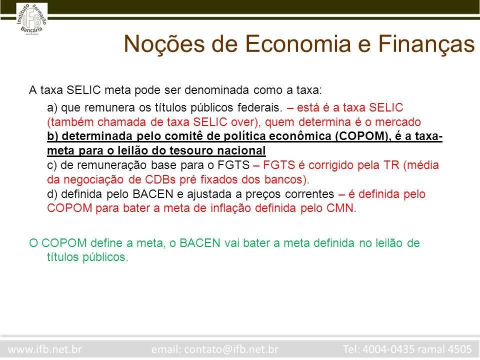 Noções de Economia e Finanças A taxa SELIC meta pode ser denominada como a taxa: a) que remunera os títulos públicos federais. – está é a taxa SELIC (