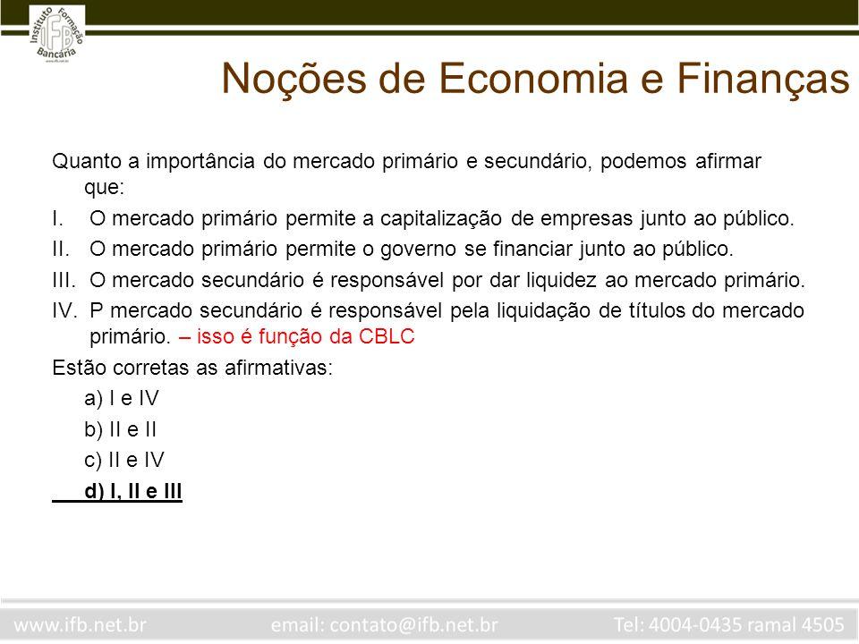 Noções de Economia e Finanças Quanto a importância do mercado primário e secundário, podemos afirmar que: I.O mercado primário permite a capitalização