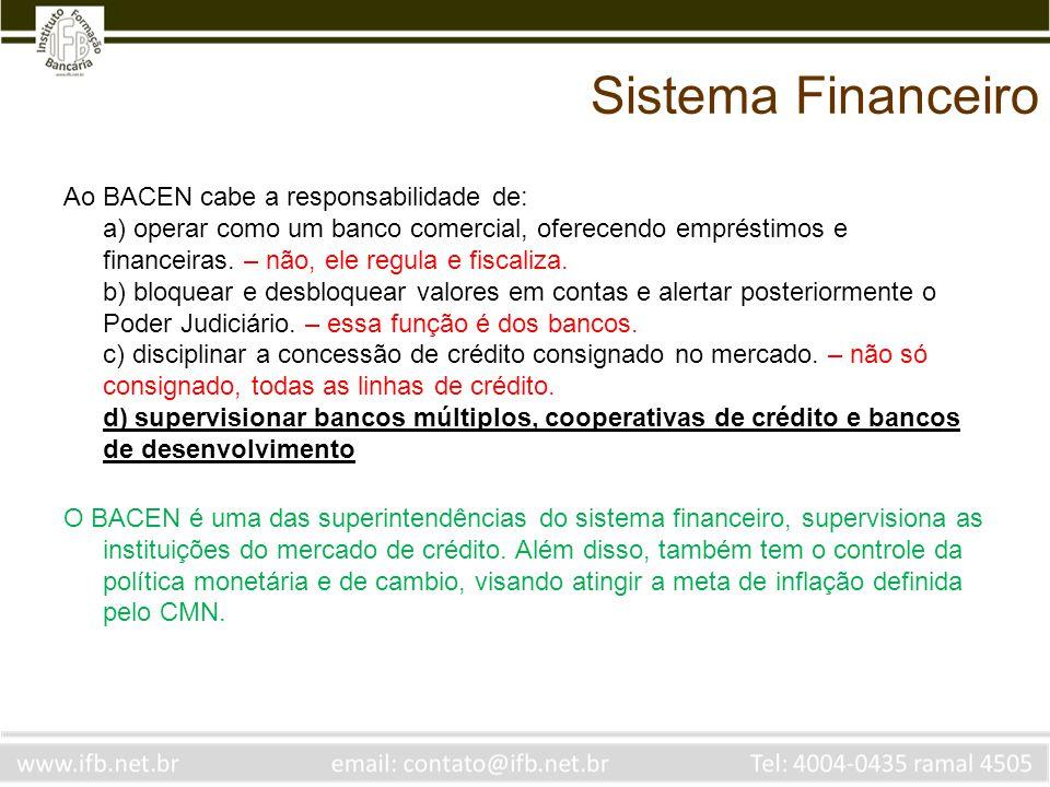 Sistema Financeiro Ao BACEN cabe a responsabilidade de: a) operar como um banco comercial, oferecendo empréstimos e financeiras. – não, ele regula e f