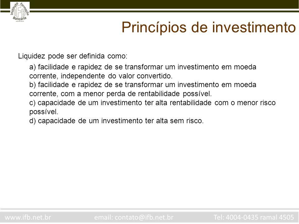 Princípios de investimento Liquidez pode ser definida como: a) facilidade e rapidez de se transformar um investimento em moeda corrente, independente