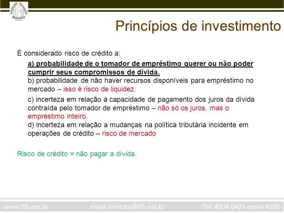 Princípios de investimento É considerado risco de crédito a: a) probabilidade de o tomador de empréstimo querer ou não poder cumprir seus compromissos