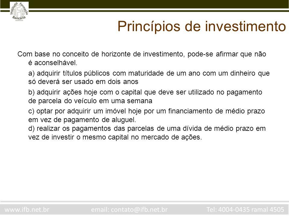 Princípios de investimento Com base no conceito de horizonte de investimento, pode-se afirmar que não é aconselhável. a) adquirir títulos públicos com