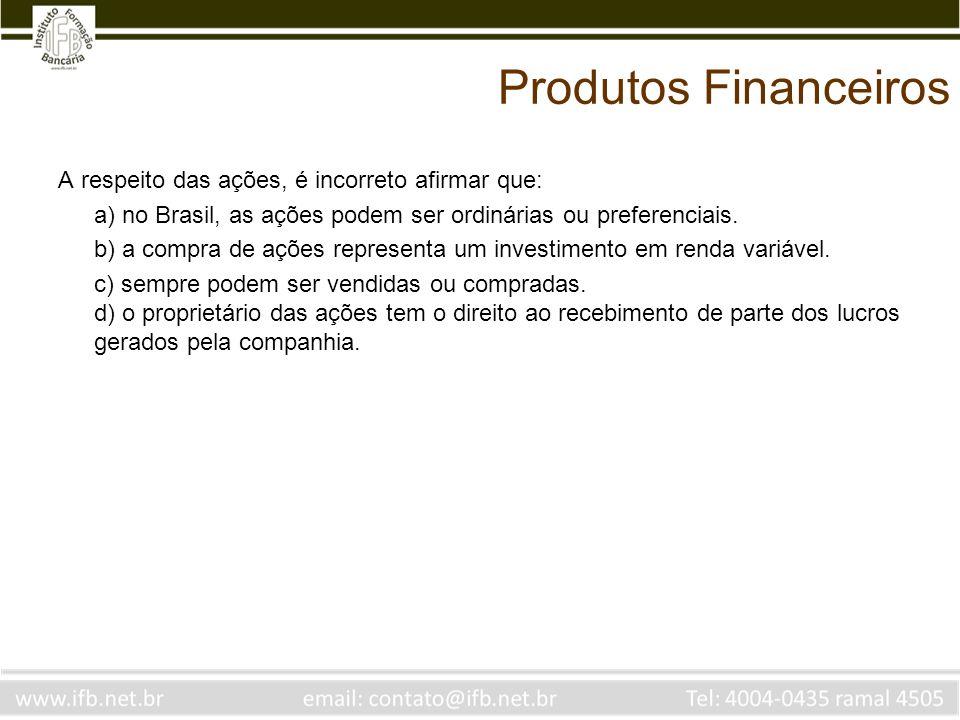 Produtos Financeiros A respeito das ações, é incorreto afirmar que: a) no Brasil, as ações podem ser ordinárias ou preferenciais. b) a compra de ações