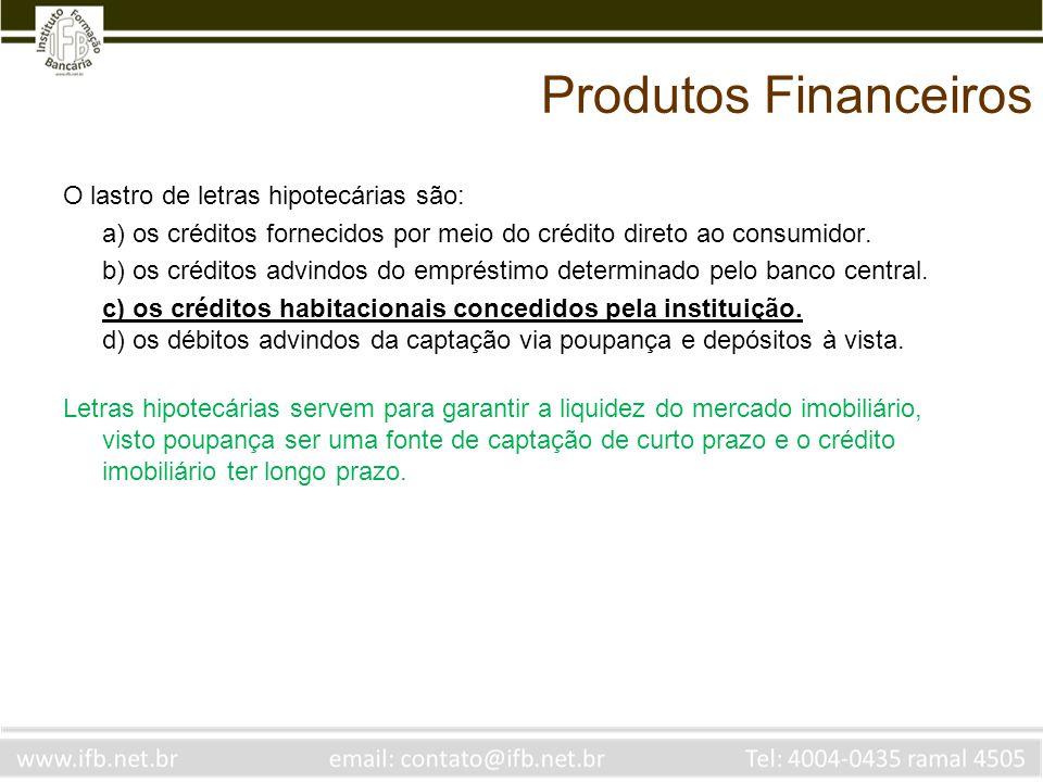 Produtos Financeiros O lastro de letras hipotecárias são: a) os créditos fornecidos por meio do crédito direto ao consumidor. b) os créditos advindos