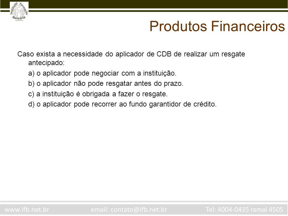 Produtos Financeiros Caso exista a necessidade do aplicador de CDB de realizar um resgate antecipado: a) o aplicador pode negociar com a instituição.