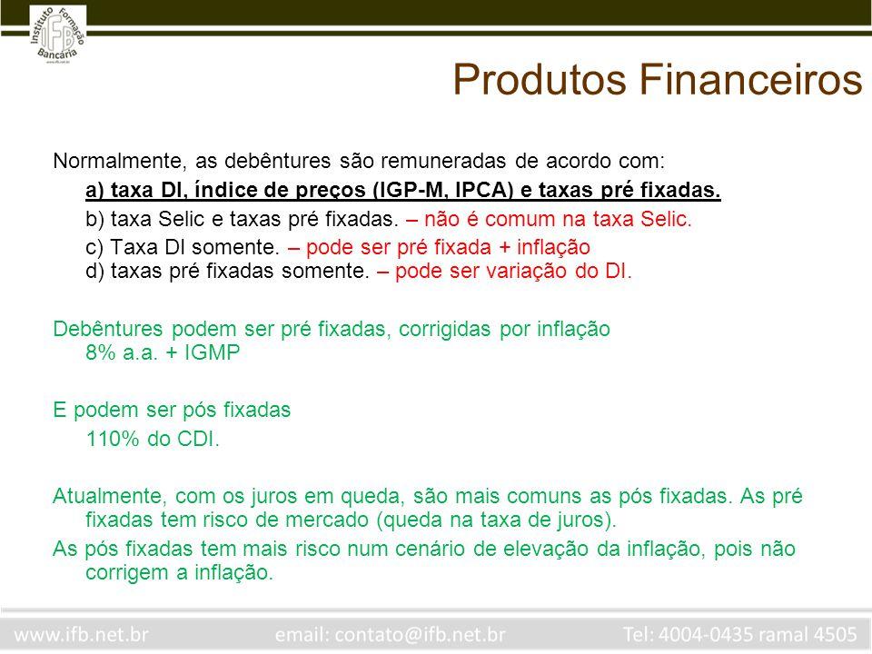 Produtos Financeiros Normalmente, as debêntures são remuneradas de acordo com: a) taxa DI, índice de preços (IGP-M, IPCA) e taxas pré fixadas. b) taxa