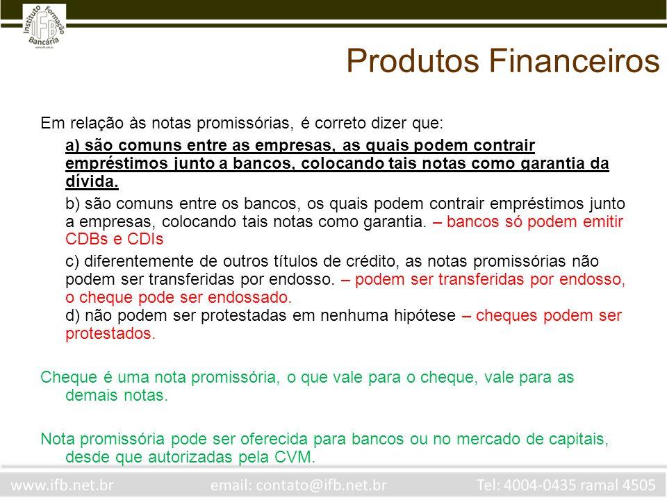 Produtos Financeiros Em relação às notas promissórias, é correto dizer que: a) são comuns entre as empresas, as quais podem contrair empréstimos junto